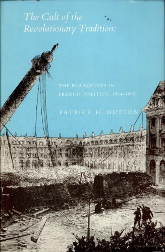 """""""The Cult of the Revolutionary Tradition: The Blanquists in French Politics, 1864-1893"""", by Patrick H. Hutton"""