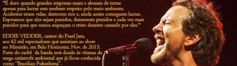 """Em português, Eddie Vedder, do Pearl Jam, disse ontem p/42 mil espectadores que assistiram ao show da banda no Mineirão: """"É duro quando grandes empresas usam e abusam de terras apenas para lucrar sem nenhum respeito pelo meio ambiente. Acidentes tiram vidas, destroem rios e, ainda assim, eles conseguem lucrar. Esperamos que eles sejam punidos, duramente punidos e cada vez mais punidos para que nunca esqueçam o triste desastre causado por eles."""""""