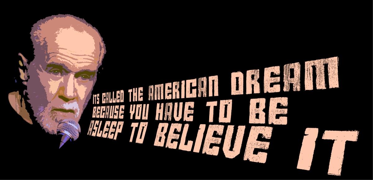 """""""Ele se chama Sonho Americano pois é preciso estar dormindo para crer nele."""" - George Carlin"""