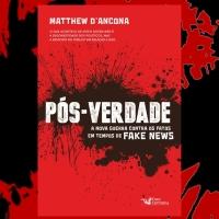 A ERA DA PÓS-VERDADE - A ascensão do poderio político da mentira organizada e viralizável